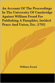 An Account of the Proceedings in the University of Cambridge Against William Frend for Publishing a Pamphlet, Intitled Peace and Union, Etc. (1793) - William Frend
