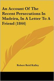 An Account of the Recent Persecutions in Madeira, in a Letter to a Friend (1844) - Robert Reid Kalley