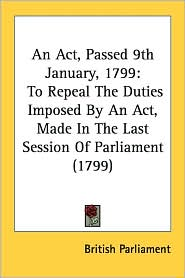 An ACT, Passed 9th January, 1799: To Repeal the Duties Imposed by an ACT, Made in the Last Session of Parliament (1799) - Parliament British Parliament