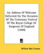 An Address of Welcome Delivered on the Occasion of the Centenary Festival of the Royal College of Surgeons of England (1900)