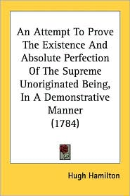An Attempt to Prove the Existence and Absolute Perfection of the Supreme Unoriginated Being, in a Demonstrative Manner (1784) - Hugh Hamilton