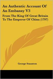 An Authentic Account of an Embassy V3: From the King of Great Britain to the Emperor of China (1797) - George Staunton