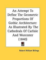 An Attempt to Define the Geometric Proportions of Gothic Architecture - Robert William Billings