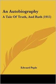 An Autobiography: A Tale of Truth, and Ruth (1915) - Edward Peple