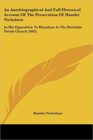 An Autobiographical and Full Historical Account of the Persecution of Hamlet Nicholson: In His Opposition to Ritualism at the Rochdale Parish Church - Hamlet Nicholson