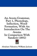 An Avesta Grammar, Part 1, Phonology, Inflection, Word-Formation, with an Introduction on the Avesta - A V Williams Jackson