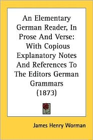 An Elementary German Reader, in Prose and Verse: With Copious Explanatory Notes and References to the Editors German Grammars (1873) - James H. Worman
