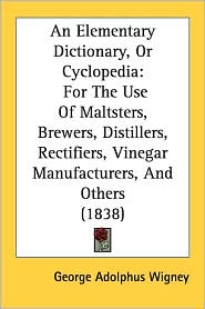An Elementary Dictionary, or Cyclopedia: For the Use of Maltsters, Brewers, Distillers, Rectifiers, Vinegar Manufacturers, and Others (1838) - George Adolphus Wigney