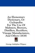 An Elementary Dictionary, or Cyclopedia: For the Use of Maltsters, Brewers, Distillers, Rectifiers, Vinegar Manufacturers, and Others (1838)