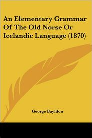 An Elementary Grammar of the Old Norse or Icelandic Language (1870) - George Bayldon
