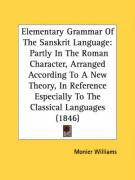 Elementary Grammar of the Sanskrit Language: Partly in the Roman Character, Arranged According to a New Theory, in Reference Especially to the Classic