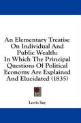 An Elementary Treatise on Individual and Public Wealth: In Which the Principal Questions of Political Economy Are Explained and Elucidated (1835)