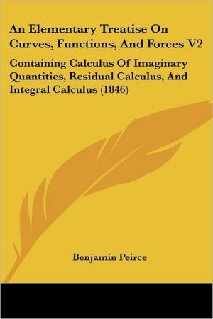 An Elementary Treatise on Curves, Functions, and Forces V2: Containing Calculus of Imaginary Quantities, Residual Calculus, and Integral Calculus (18 - Benjamin Peirce