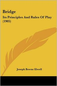 Bridge: Its Principles and Rules of Play (1905) - Joseph Bowne Elwell
