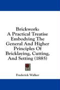 Brickwork: A Practical Treatise Embodying the General and Higher Principles of Bricklaying, Cutting, and Setting (1885)