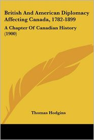 British and American Diplomacy Affecting Canada, 1782-1899: A Chapter of Canadian History (1900) - Thomas Hodgins