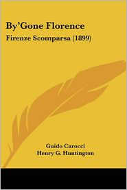 By'gone Florence: Firenze Scomparsa (1899) - Guido Carocci, Henry G. Huntington (Translator)