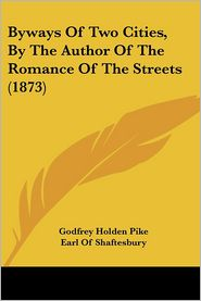 Byways of Two Cities, by the Author of the Romance of the Streets (1873) - Godfrey Holden Pike, Foreword by Anthony Ashley Cooper Shaftesbury
