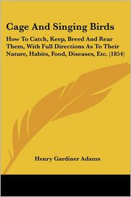 Cage and Singing Birds: How to Catch, Keep, Breed and Rear Them, with Full Directions as to Their Nature, Habits, Food, Diseases, Etc. (1854) - Henry Gardiner Adams