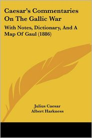 Caesar's Commentaries on the Gallic War: With Notes, Dictionary, and a Map of Gaul (1886) - Julius Caesar, Albert Harkness (Editor)