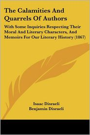 The Calamities and Quarrels of Authors: With Some Inquiries Respecting Their Moral and Literary Characters, and Memoirs for Our Literary History (1867 - Isaac Disraeli, Benjamin Disraeli (Editor)