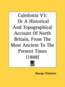 Caledonia V3: Or a Historical and Topographical Account of North Britain, from the Most Ancient to the Present Times (1888)