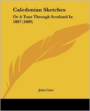Caledonian Sketches: Or a Tour Through Scotland in 1807 (1809) - John Carr