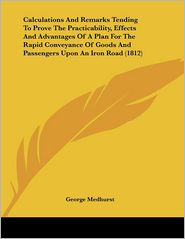 Calculations and Remarks Tending to Prove the Practicability, Effects and Advantages of a Plan for the Rapid Conveyance of Goods and Passengers Upon a - George Medhurst