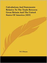 Calculations and Statements Relative to the Trade Between Great Britain and the United States of America (1833) - W.F. Reuss
