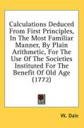Calculations Deduced from First Principles, in the Most Familiar Manner, by Plain Arithmetic, for the Use of the Societies Instituted for the Benefit