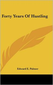 Forty Years of Hustling - Edward E. Palmer