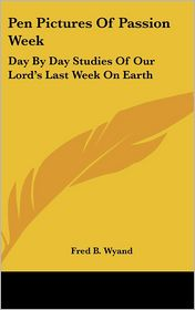 Pen Pictures of Passion Week: Day by Day Studies of Our Lord's Last Week on Earth - Fred B. Wyand