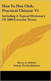 Hua Yu Hsu Chih, Practical Chinese V1: Including A Topical Dictionary of 5000 Everyday Terms - Harry S. Aldrich, Foreword by Nelson Trusler Johnson