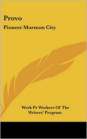 Provo: Pioneer Mormon City - Work Pr Workers Of The Writers' Program (Editor)