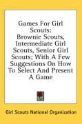 Games for Girl Scouts: Brownie Scouts, Intermediate Girl Scouts, Senior Girl Scouts; With a Few Suggestions on How to Select and Present a Ga