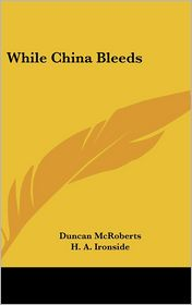 While China Bleeds - Duncan McRoberts, H. A. Ironside (Introduction)