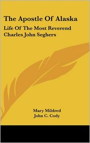 The Apostle of Alask: Life of the Most Reverend Charles John Seghers