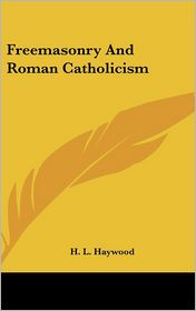 Freemasonry and Roman Catholicism - H. L. Haywood