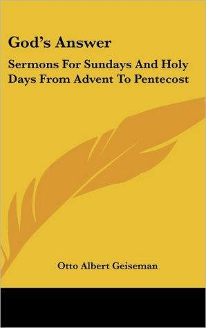 God's Answer: Sermons for Sundays and Holy Days from Advent to Pentecost - Otto Albert Geiseman