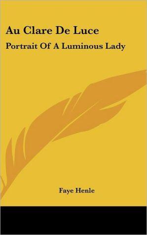 Au Clare de Luce: Portrait of A Luminous Lady - Faye Henle