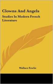 Clowns and Angels: Studies in Modern French Literature - Wallace Fowlie