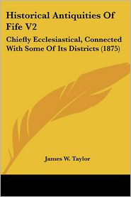 Historical Antiquities of Fife V2: Chiefly Ecclesiastical, Connected with Some of Its Districts (1875) - James W. Taylor