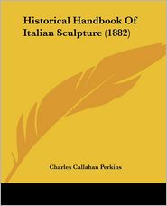 Historical Handbook of Italian Sculpture (1882) - Charles Callahan Perkins
