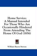 Home Service: A Manual Intended for Those Who Are Occasionally Hindered from Attending the House of God (1856)