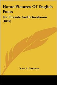 Home Pictures of English Poets: For Fireside and Schoolroom (1869) - Kate A. Sanborn