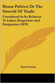 Home Politics or the Growth of Trade: Considered in Its Relation to Labor, Pauperism and Emigration (1870) - Daniel Grant
