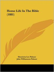 Home Life in the Bible (1881) - Henrietta Lee Palmer, John Williamson Palmer (Editor)