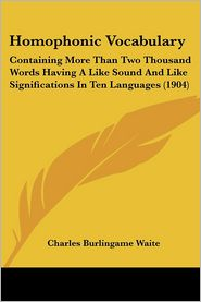 Homophonic Vocabulary: Containing More Than Two Thousand Words Having a Like Sound and Like Significations in Ten Languages (1904) - Charles Burlingame Waite (Editor)