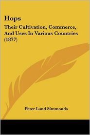 Hops: Their Cultivation, Commerce, and Uses in Various Countries (1877) - Peter Lund Simmonds