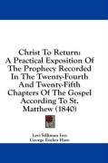 Christ to Return: A Practical Exposition of the Prophecy Recorded in the Twenty-Fourth and Twenty-Fifth Chapters of the Gospel According